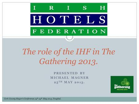 PRESENTED BY MICHAEL MAGNER 25 TH MAY 2013. The role of the IHF in The Gathering 2013. Cork County Mayor's Conference 24 th -25 th May 2013, Youghal.