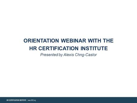 ORIENTATION WEBINAR WITH THE HR CERTIFICATION INSTITUTE Presented by Alexis Chng-Castor.