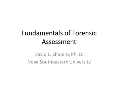 Fundamentals of Forensic Assessment David L. Shapiro, Ph. D. Nova Southeastern University.