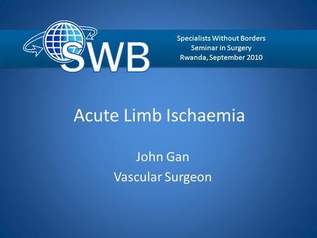Acute Limb Ischaemia John Gan Vascular Surgeon Specialists Without Borders Seminar in Surgery Rwanda, September 2010.