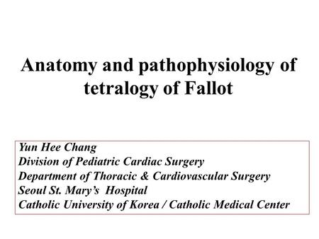 Anatomy and pathophysiology of tetralogy of Fallot Yun Hee Chang Division of Pediatric Cardiac Surgery Department of Thoracic & Cardiovascular Surgery.