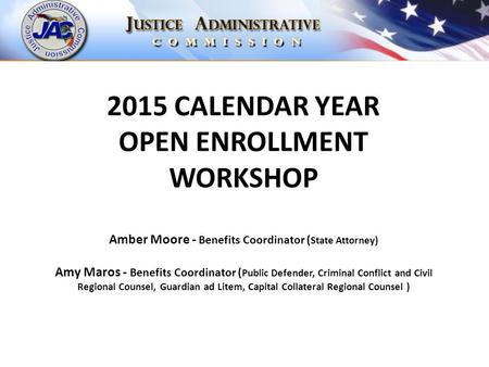 2015 CALENDAR YEAR OPEN ENROLLMENT WORKSHOP Amber Moore - Benefits Coordinator ( State Attorney) Amy Maros - Benefits Coordinator ( Public Defender, Criminal.