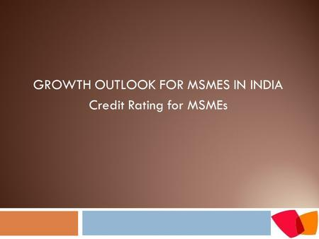 GROWTH OUTLOOK FOR MSMES IN INDIA Credit Rating for MSMEs.
