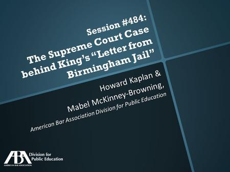 "Session #484: The Supreme Court Case behind King's ""Letter from Birmingham Jail"" Howard Kaplan & Mabel McKinney-Browning, American Bar Association Division."