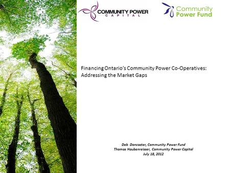 Deb Doncaster, Community Power Fund Thomas Haubenreisser, Community Power Capital July 18, 2012 Financing Ontario's Community Power Co-Operatives: Addressing.