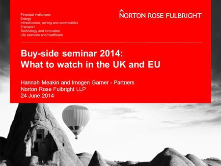 Buy-side seminar 2014: What to watch in the UK and EU Hannah Meakin and Imogen Garner - Partners Norton Rose Fulbright LLP 24 June 2014.