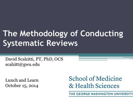 The Methodology of Conducting Systematic Reviews David Scalzitti, PT, PhD, OCS Lunch and Learn October 15, 2014.