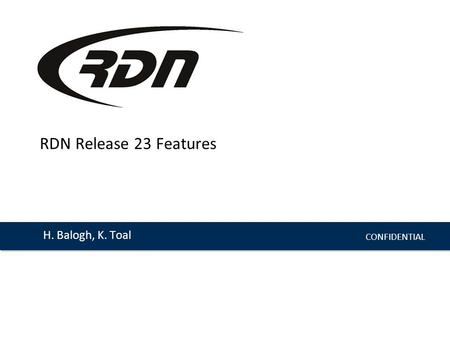 CONFIDENTIAL H. Balogh, K. Toal RDN Release 23 Features.