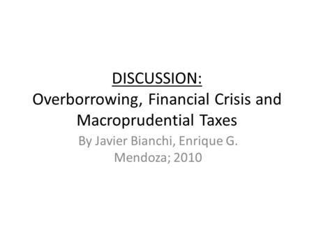 DISCUSSION: Overborrowing, Financial Crisis and Macroprudential Taxes By Javier Bianchi, Enrique G. Mendoza; 2010.