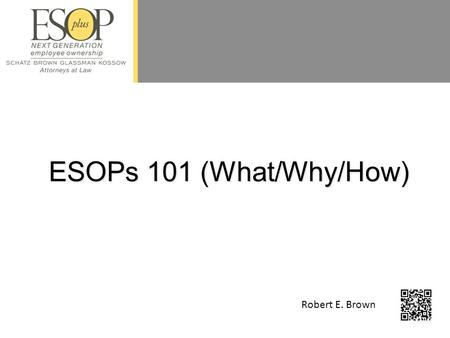 "ESOPs 101 (What/Why/How) Robert E. Brown. 2 What is an ESOP? ""Employee Stock Ownership Plan"" Retirement Plan - Qualified Deferred Compensation Plan –Internal."