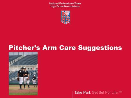 Take Part. Get Set For Life.™ National Federation of State High School Associations Pitcher's Arm Care Suggestions.