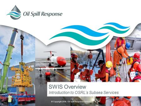 © Copyright 2014. Oil Spill Response Limited. SWIS Overview Introduction to OSRL's Subsea Services.