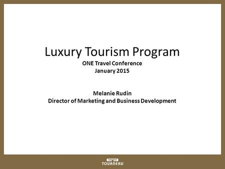 Luxury Tourism Program ONE Travel Conference January 2015 Melanie Rudin Director of Marketing and Business Development.