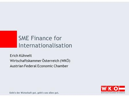 SME Finance for Internationalisation Erich Kühnelt Wirtschaftskammer Österreich (WKÖ) Austrian Federal Economic Chamber.