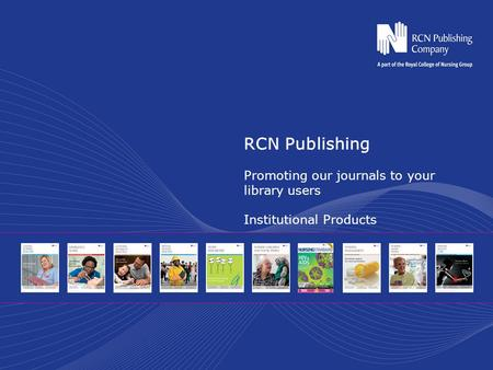 RCN Publishing Promoting our journals to your library users Institutional Products.