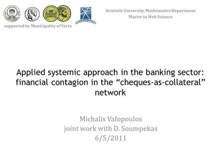 "Applied systemic approach in the banking sector: financial contagion in the ""cheques-as-collateral"" network Michalis Vafopoulos joint work with D. Soumpekas."