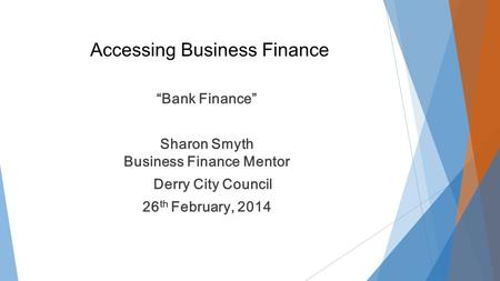 "Accessing Business Finance ""Bank Finance"" Sharon Smyth Business Finance Mentor Derry City Council 26 th February, 2014."