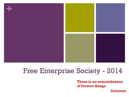 + Free Enterprise Society - 2014 There is no remembrance of former things Solomon.