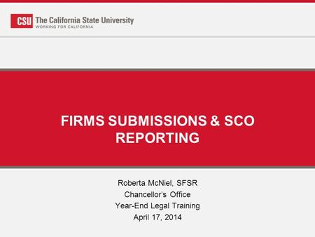 FIRMS SUBMISSIONS & SCO REPORTING Roberta McNiel, SFSR Chancellor's Office Year-End Legal Training April 17, 2014.