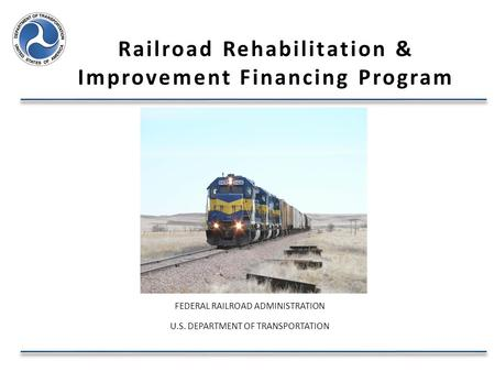 Railroad Rehabilitation & Improvement Financing Program FEDERAL RAILROAD ADMINISTRATION U.S. DEPARTMENT OF TRANSPORTATION.