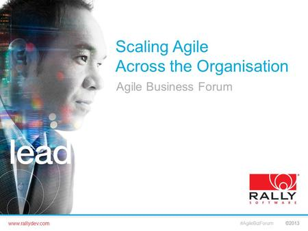 Www.rallydev.com ©2013 Scaling Agile Across the Organisation Agile Business Forum #AgileBizForum.