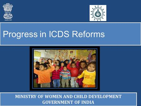 Progress in ICDS Reforms MINISTRY OF WOMEN AND CHILD DEVELOPMENT GOVERNMENT OF INDIA MINISTRY OF WOMEN AND CHILD DEVELOPMENT GOVERNMENT OF INDIA.