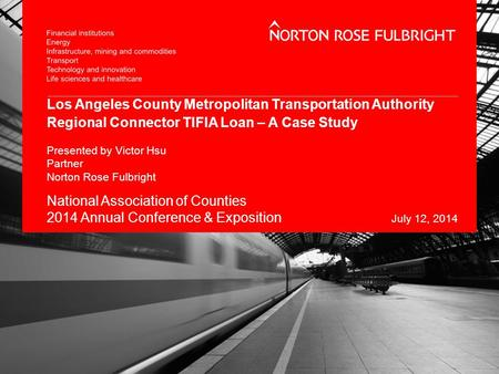 Los Angeles County Metropolitan Transportation Authority Regional Connector TIFIA Loan – A Case Study Presented by Victor Hsu Partner Norton Rose Fulbright.