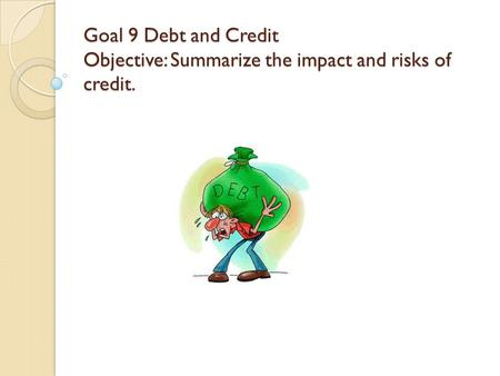 Goal 9 Debt and Credit Objective: Summarize the impact and risks of credit.