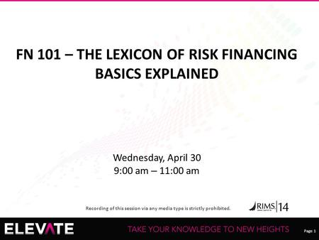 Page 1 Recording of this session via any media type is strictly prohibited. FN 101 – THE LEXICON OF RISK FINANCING BASICS EXPLAINED Wednesday, April 30.