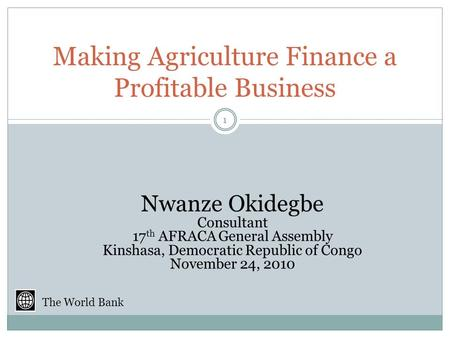 Making Agriculture Finance a Profitable Business Nwanze Okidegbe Consultant 17 th AFRACA General Assembly Kinshasa, Democratic Republic of Congo November.