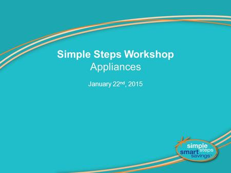 Simple Steps Workshop Appliances January 22 nd, 2015.