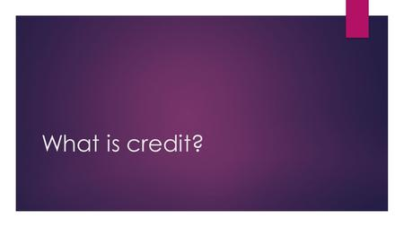 What is credit?. VOCAB TO KNOW! Credit : trust given to another person for future payment of a loan, credit card balance, etc Creditor : A person or company.