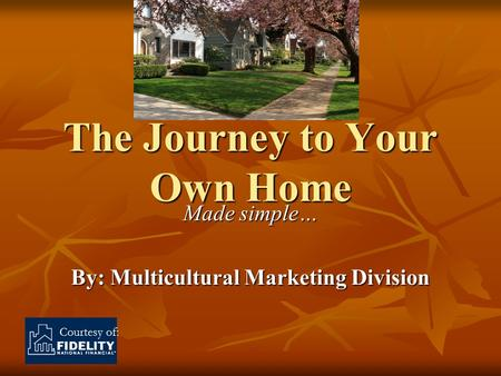 Courtesy of: The Journey to Your Own Home Made simple… By: Multicultural Marketing Division.