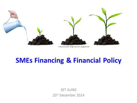 SMEs Financing & Financial Policy SET AUNG 20 th December 2014 Picture sources: blogs.sap.com, pixgood.com.