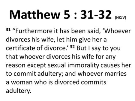 "Matthew 5 : 31-32 (NKJV) 31 ""Furthermore it has been said, 'Whoever divorces his wife, let him give her a certificate of divorce.' 32 But I say to you."