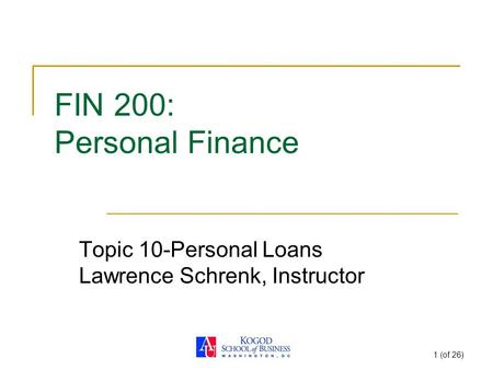 1 (of 26) FIN 200: Personal Finance Topic 10-Personal Loans Lawrence Schrenk, Instructor.