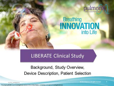 1 © 2014 Pulmonx. All rights reserved CL070_24FEB2015 The Zephyr® EBV is an investigational device in the United States. Limited by U.S. law to investigational.