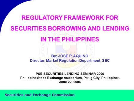 Securities and Exchange Commission REGULATORY FRAMEWORK FOR SECURITIES BORROWING AND LENDING IN THE PHILIPPINES By: JOSE P. AQUINO Director, Market Regulation.
