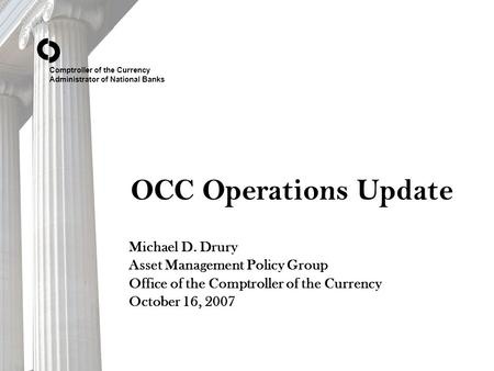 Comptroller of the Currency Administrator of National Banks OCC Operations Update Michael D. Drury Asset Management Policy Group Office of the Comptroller.