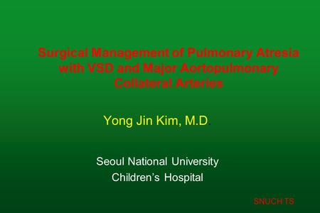 SNUCH TS Surgical Management of Pulmonary Atresia with VSD and Major Aortopulmonary Collateral Arteries Yong Jin Kim, M.D. Seoul National University Children's.