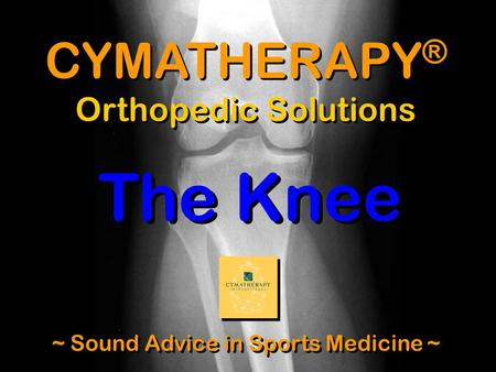 CYMATHERAPY ® Orthopedic Solutions ~ Sound Advice in Sports Medicine ~ The Knee.