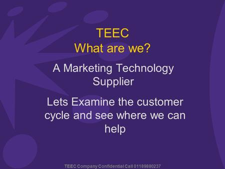 TEEC Company Confidential Call 01189880237 TEEC What are we? A Marketing Technology Supplier Lets Examine the customer cycle and see where we can help.