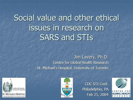 Social value and other ethical issues in research on SARS and STIs Jim Lavery, Ph.D. Centre for Global Health Research St. Michael's Hospital, University.