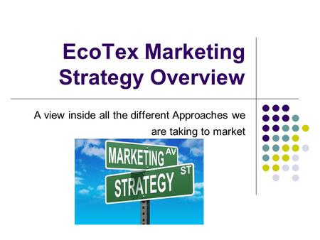 EcoTex Marketing Strategy Overview A view inside all the different Approaches we are taking to market.