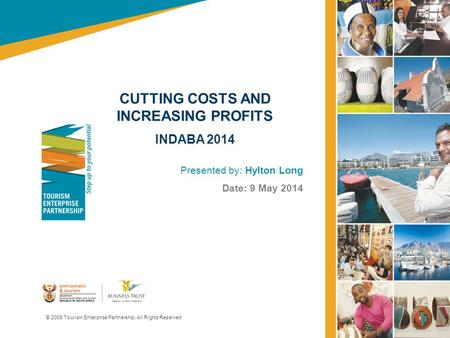 CUTTING COSTS AND INCREASING PROFITS INDABA 2014 Presented by: Hylton Long Date: 9 May 2014 © 2009 Tourism Enterprise Partnership. All Rights Reserved.