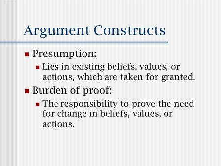 Argument Constructs Presumption: Lies in existing beliefs, values, or actions, which are taken for granted. Burden of proof: The responsibility to prove.