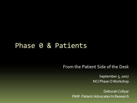 Phase 0 & Patients From the Patient Side of the Desk September 5, 2007 NCI Phase O Workshop Deborah Collyar PAIR: Patient Advocates In Research.