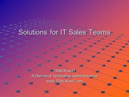 Solutions for IT Sales Teams TRACK on IT A Division of Technology Sales Resource www.TRACKonIT.com.