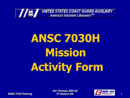 Jim Thomas, DSO-IS 5 th District SR 1 ANSC 7030 Training ANSC 7030H Mission Activity Form.