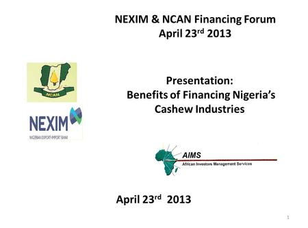 Presentation: Benefits of Financing Nigeria's Cashew Industries NEXIM & NCAN Financing Forum April 23 rd 2013 1.